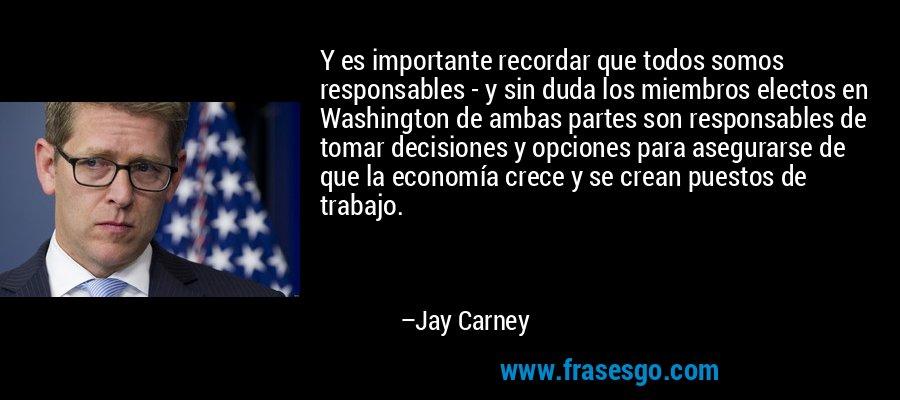 Y es importante recordar que todos somos responsables - y sin duda los miembros electos en Washington de ambas partes son responsables de tomar decisiones y opciones para asegurarse de que la economía crece y se crean puestos de trabajo. – Jay Carney