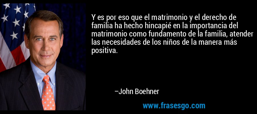 Y es por eso que el matrimonio y el derecho de familia ha hecho hincapié en la importancia del matrimonio como fundamento de la familia, atender las necesidades de los niños de la manera más positiva. – John Boehner