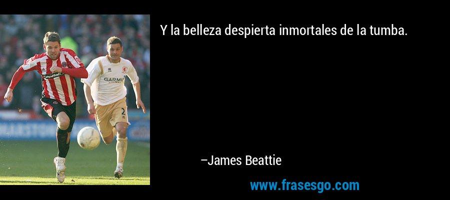Y la belleza despierta inmortales de la tumba. – James Beattie