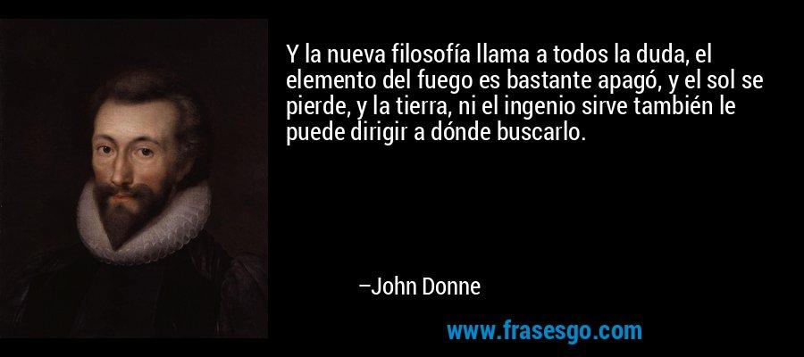 Y la nueva filosofía llama a todos la duda, el elemento del fuego es bastante apagó, y el sol se pierde, y la tierra, ni el ingenio sirve también le puede dirigir a dónde buscarlo. – John Donne