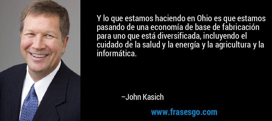 Y lo que estamos haciendo en Ohio es que estamos pasando de una economía de base de fabricación para uno que está diversificada, incluyendo el cuidado de la salud y la energía y la agricultura y la informática. – John Kasich
