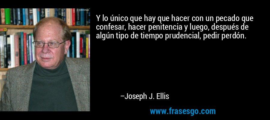 Y lo único que hay que hacer con un pecado que confesar, hacer penitencia y luego, después de algún tipo de tiempo prudencial, pedir perdón. – Joseph J. Ellis
