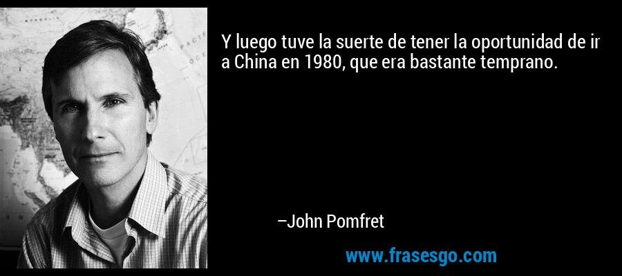 Y luego tuve la suerte de tener la oportunidad de ir a China en 1980, que era bastante temprano. – John Pomfret