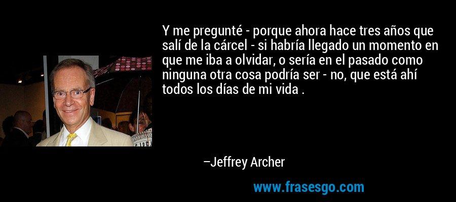 Y me pregunté - porque ahora hace tres años que salí de la cárcel - si habría llegado un momento en que me iba a olvidar, o sería en el pasado como ninguna otra cosa podría ser - no, que está ahí todos los días de mi vida . – Jeffrey Archer