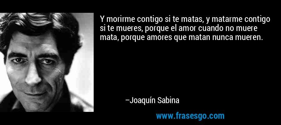 Y morirme contigo si te matas, y matarme contigo si te mueres, porque el amor cuando no muere mata, porque amores que matan nunca mueren. – Joaquín Sabina