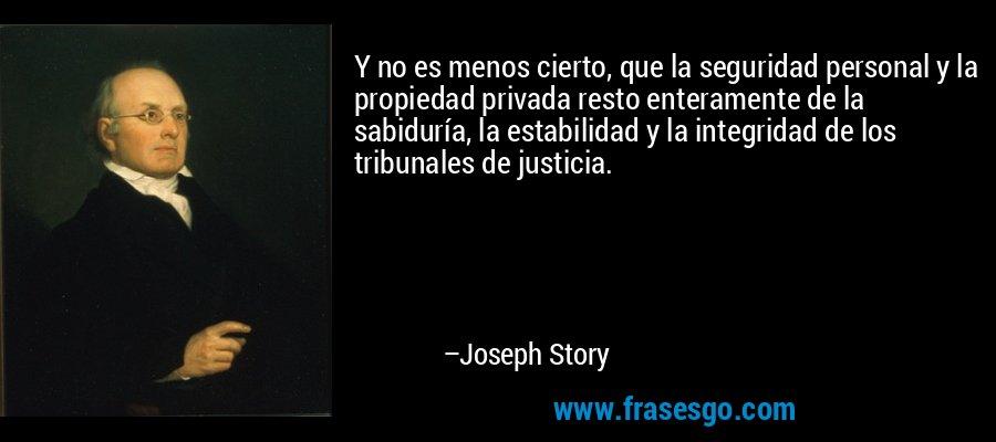 Y no es menos cierto, que la seguridad personal y la propiedad privada resto enteramente de la sabiduría, la estabilidad y la integridad de los tribunales de justicia. – Joseph Story