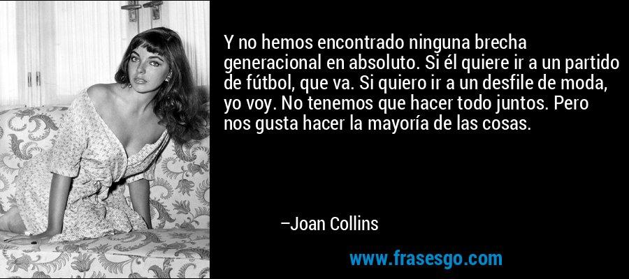 Y no hemos encontrado ninguna brecha generacional en absoluto. Si él quiere ir a un partido de fútbol, que va. Si quiero ir a un desfile de moda, yo voy. No tenemos que hacer todo juntos. Pero nos gusta hacer la mayoría de las cosas. – Joan Collins