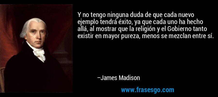 Y no tengo ninguna duda de que cada nuevo ejemplo tendrá éxito, ya que cada uno ha hecho allá, al mostrar que la religión y el Gobierno tanto existir en mayor pureza, menos se mezclan entre sí. – James Madison