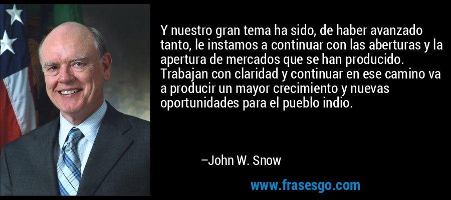 Y nuestro gran tema ha sido, de haber avanzado tanto, le instamos a continuar con las aberturas y la apertura de mercados que se han producido. Trabajan con claridad y continuar en ese camino va a producir un mayor crecimiento y nuevas oportunidades para el pueblo indio. – John W. Snow