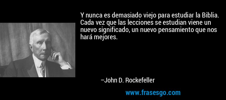 Y nunca es demasiado viejo para estudiar la Biblia. Cada vez que las lecciones se estudian viene un nuevo significado, un nuevo pensamiento que nos hará mejores. – John D. Rockefeller