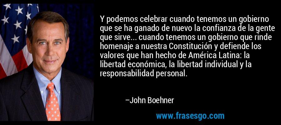 Y podemos celebrar cuando tenemos un gobierno que se ha ganado de nuevo la confianza de la gente que sirve... cuando tenemos un gobierno que rinde homenaje a nuestra Constitución y defiende los valores que han hecho de América Latina: la libertad económica, la libertad individual y la responsabilidad personal. – John Boehner