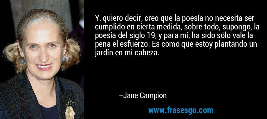 Y, quiero decir, creo que la poesía no necesita ser cumplido en cierta medida, sobre todo, supongo, la poesía del siglo 19, y para mí, ha sido sólo vale la pena el esfuerzo. Es como que estoy plantando un jardín en mi cabeza. – Jane Campion