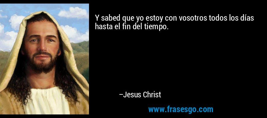 Y sabed que yo estoy con vosotros todos los días hasta el fin del tiempo. – Jesus Christ