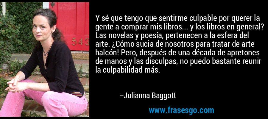 Y sé que tengo que sentirme culpable por querer la gente a comprar mis libros... y los libros en general? Las novelas y poesía, pertenecen a la esfera del arte. ¿Cómo sucia de nosotros para tratar de arte halcón! Pero, después de una década de apretones de manos y las disculpas, no puedo bastante reunir la culpabilidad más. – Julianna Baggott