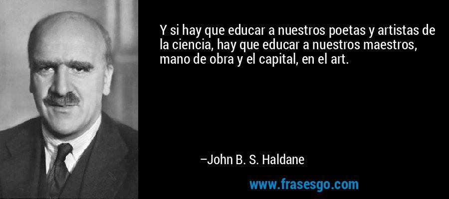 Y si hay que educar a nuestros poetas y artistas de la ciencia, hay que educar a nuestros maestros, mano de obra y el capital, en el art. – John B. S. Haldane