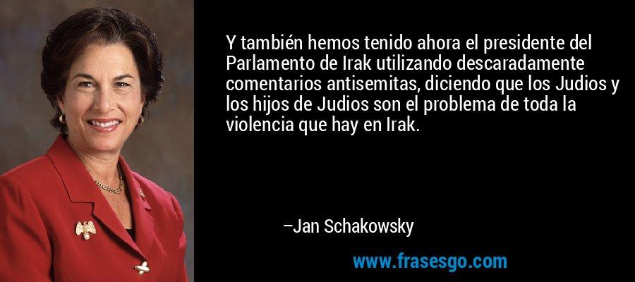 Y también hemos tenido ahora el presidente del Parlamento de Irak utilizando descaradamente comentarios antisemitas, diciendo que los Judios y los hijos de Judios son el problema de toda la violencia que hay en Irak. – Jan Schakowsky