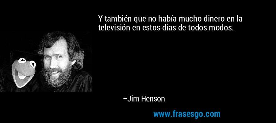 Y también que no había mucho dinero en la televisión en estos días de todos modos. – Jim Henson