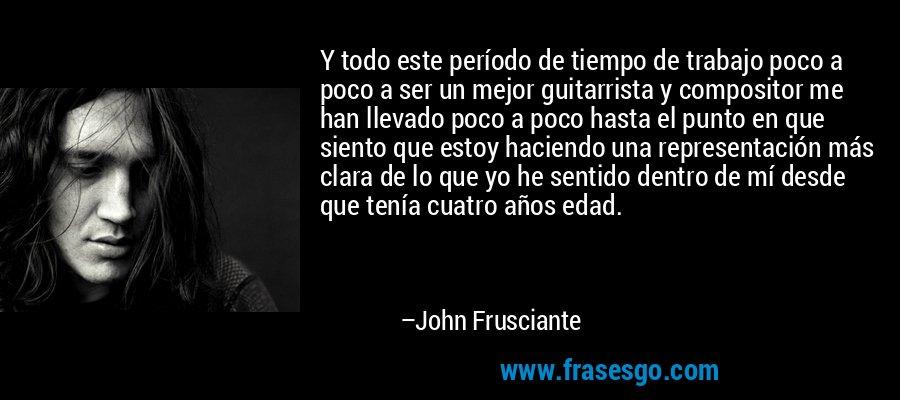 Y todo este período de tiempo de trabajo poco a poco a ser un mejor guitarrista y compositor me han llevado poco a poco hasta el punto en que siento que estoy haciendo una representación más clara de lo que yo he sentido dentro de mí desde que tenía cuatro años edad. – John Frusciante