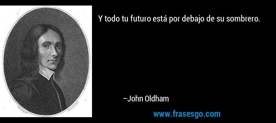 Y todo tu futuro está por debajo de su sombrero. – John Oldham