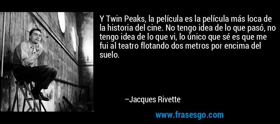 Y Twin Peaks, la película es la película más loca de la historia del cine. No tengo idea de lo que pasó, no tengo idea de lo que vi, lo único que sé es que me fui al teatro flotando dos metros por encima del suelo. – Jacques Rivette