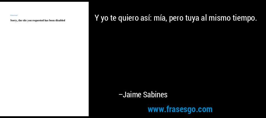 Y yo te quiero así: mía, pero tuya al mismo tiempo. – Jaime Sabines