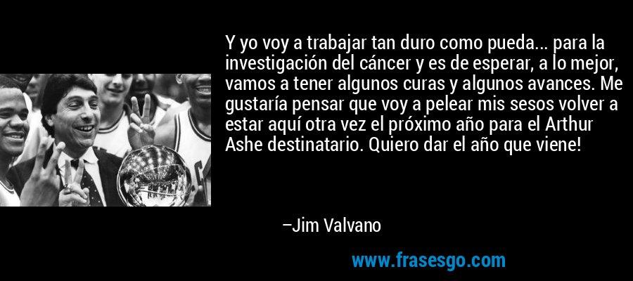 Y yo voy a trabajar tan duro como pueda... para la investigación del cáncer y es de esperar, a lo mejor, vamos a tener algunos curas y algunos avances. Me gustaría pensar que voy a pelear mis sesos volver a estar aquí otra vez el próximo año para el Arthur Ashe destinatario. Quiero dar el año que viene! – Jim Valvano