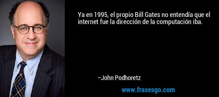 Ya en 1995, el propio Bill Gates no entendía que el internet fue la dirección de la computación iba. – John Podhoretz