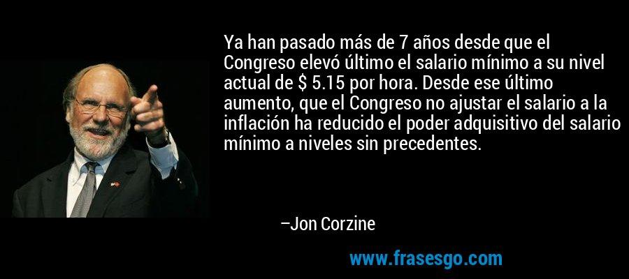 Ya han pasado más de 7 años desde que el Congreso elevó último el salario mínimo a su nivel actual de $ 5.15 por hora. Desde ese último aumento, que el Congreso no ajustar el salario a la inflación ha reducido el poder adquisitivo del salario mínimo a niveles sin precedentes. – Jon Corzine