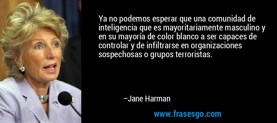 Ya no podemos esperar que una comunidad de inteligencia que es mayoritariamente masculino y en su mayoría de color blanco a ser capaces de controlar y de infiltrarse en organizaciones sospechosas o grupos terroristas. – Jane Harman