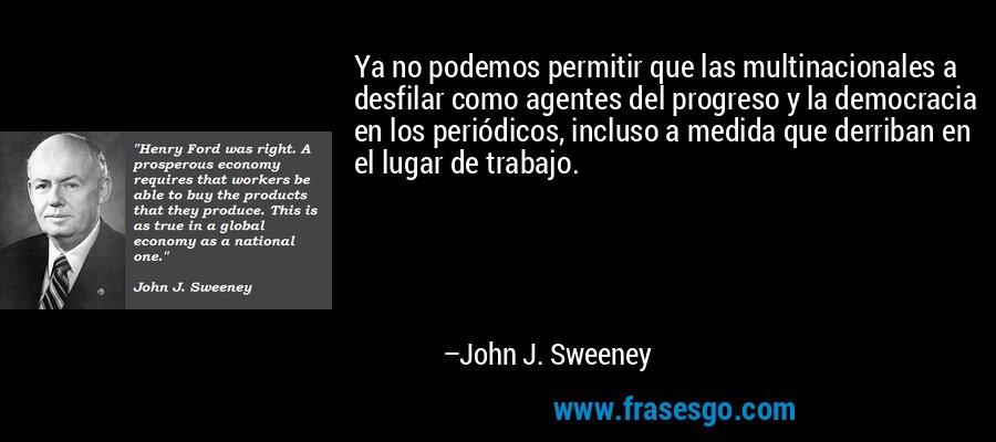 Ya no podemos permitir que las multinacionales a desfilar como agentes del progreso y la democracia en los periódicos, incluso a medida que derriban en el lugar de trabajo. – John J. Sweeney