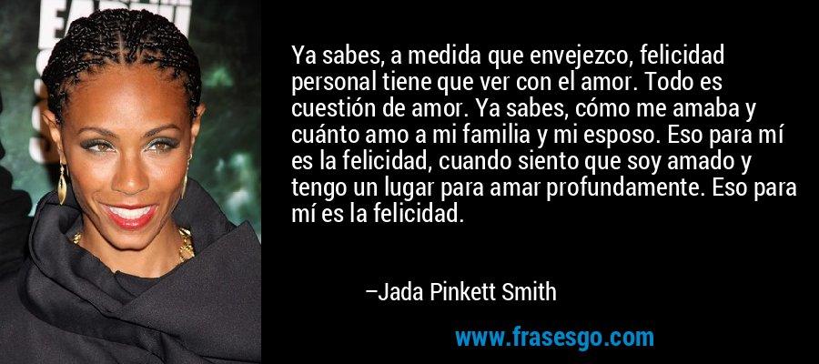 Ya sabes, a medida que envejezco, felicidad personal tiene que ver con el amor. Todo es cuestión de amor. Ya sabes, cómo me amaba y cuánto amo a mi familia y mi esposo. Eso para mí es la felicidad, cuando siento que soy amado y tengo un lugar para amar profundamente. Eso para mí es la felicidad. – Jada Pinkett Smith