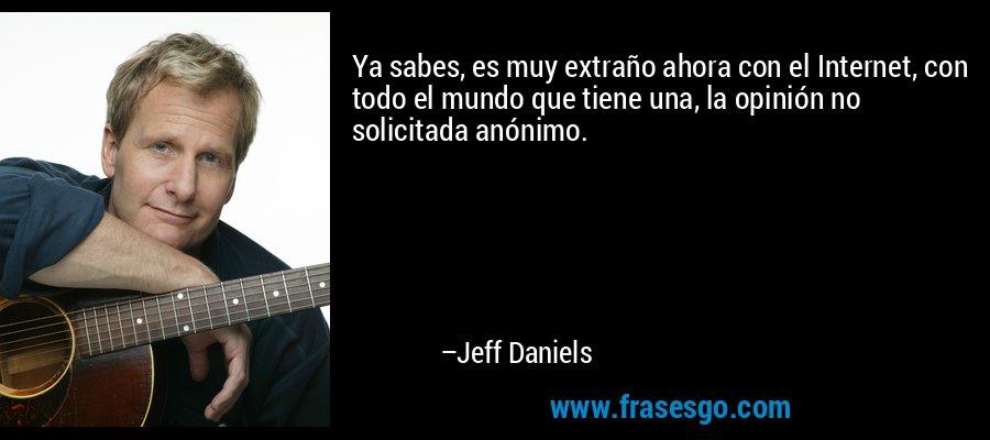 Ya sabes, es muy extraño ahora con el Internet, con todo el mundo que tiene una, la opinión no solicitada anónimo. – Jeff Daniels