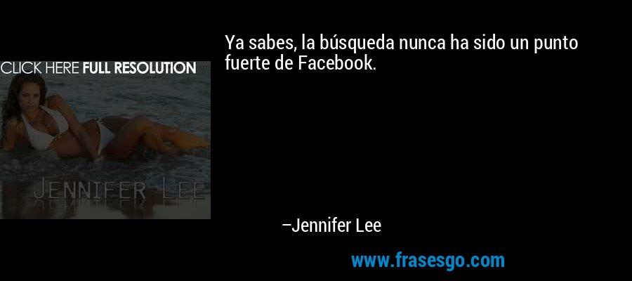 Ya sabes, la búsqueda nunca ha sido un punto fuerte de Facebook. – Jennifer Lee