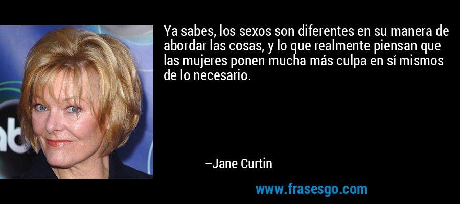 Ya sabes, los sexos son diferentes en su manera de abordar las cosas, y lo que realmente piensan que las mujeres ponen mucha más culpa en sí mismos de lo necesario. – Jane Curtin