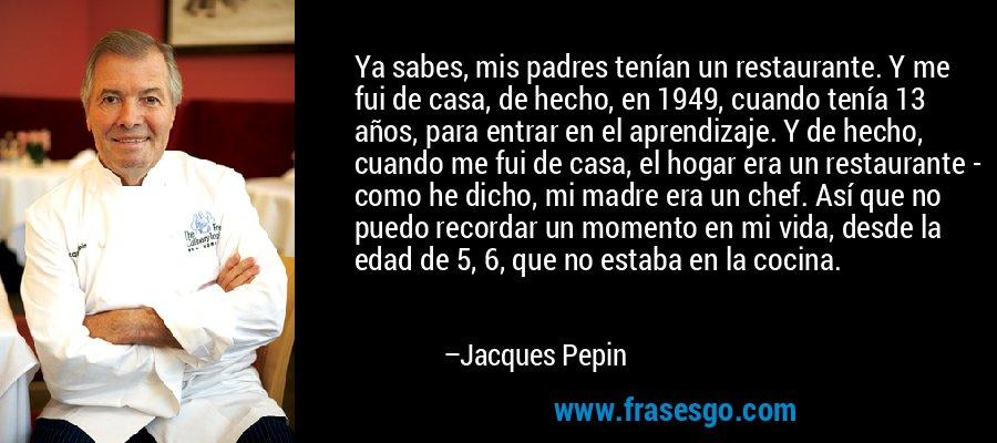 Ya sabes, mis padres tenían un restaurante. Y me fui de casa, de hecho, en 1949, cuando tenía 13 años, para entrar en el aprendizaje. Y de hecho, cuando me fui de casa, el hogar era un restaurante - como he dicho, mi madre era un chef. Así que no puedo recordar un momento en mi vida, desde la edad de 5, 6, que no estaba en la cocina. – Jacques Pepin