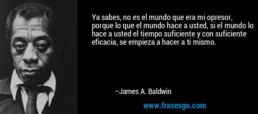 Ya sabes, no es el mundo que era mi opresor, porque lo que el mundo hace a usted, si el mundo lo hace a usted el tiempo suficiente y con suficiente eficacia, se empieza a hacer a ti mismo. – James A. Baldwin