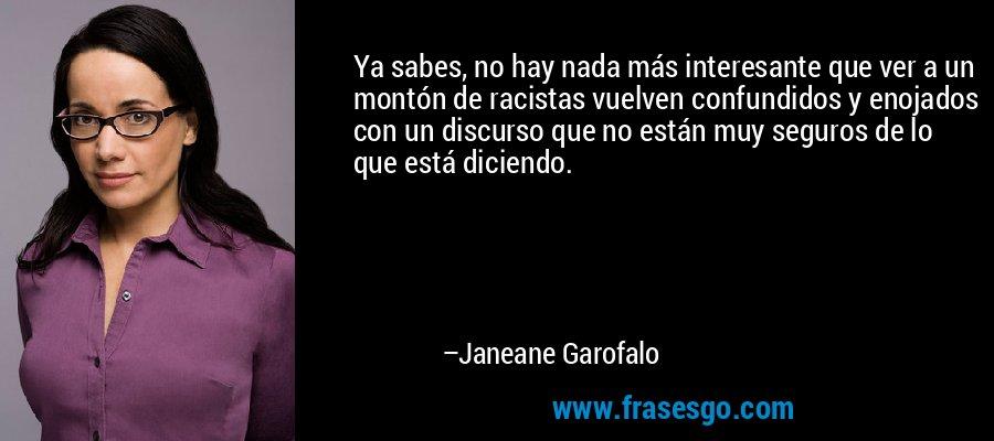 Ya sabes, no hay nada más interesante que ver a un montón de racistas vuelven confundidos y enojados con un discurso que no están muy seguros de lo que está diciendo. – Janeane Garofalo