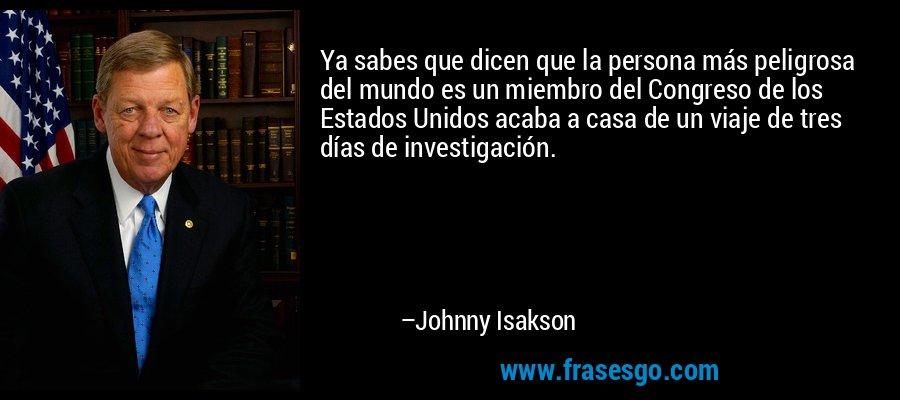 Ya sabes que dicen que la persona más peligrosa del mundo es un miembro del Congreso de los Estados Unidos acaba a casa de un viaje de tres días de investigación. – Johnny Isakson