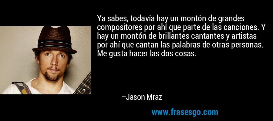 Ya sabes, todavía hay un montón de grandes compositores por ahí que parte de las canciones. Y hay un montón de brillantes cantantes y artistas por ahí que cantan las palabras de otras personas. Me gusta hacer las dos cosas. – Jason Mraz