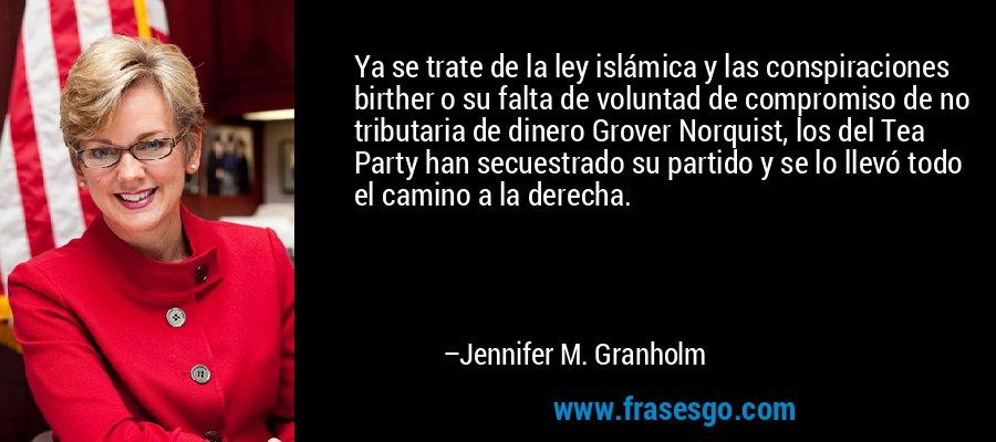 Ya se trate de la ley islámica y las conspiraciones birther o su falta de voluntad de compromiso de no tributaria de dinero Grover Norquist, los del Tea Party han secuestrado su partido y se lo llevó todo el camino a la derecha. – Jennifer M. Granholm