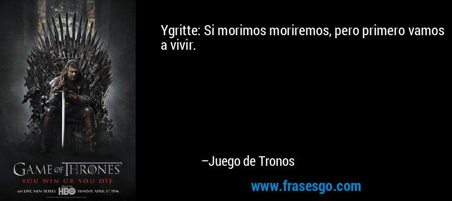 Ygritte: Si morimos moriremos, pero primero vamos a vivir. – Juego de Tronos