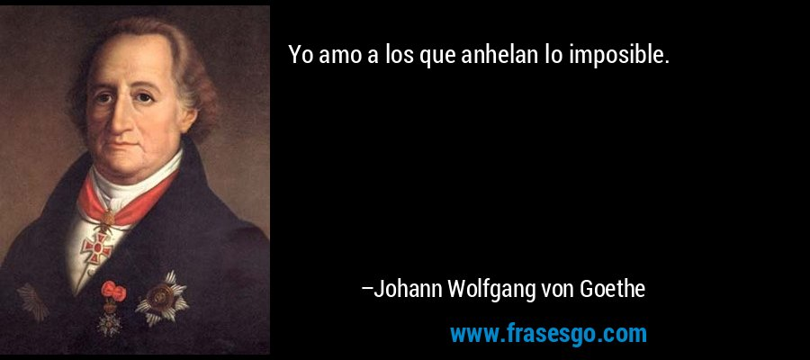 Yo amo a los que anhelan lo imposible. – Johann Wolfgang von Goethe