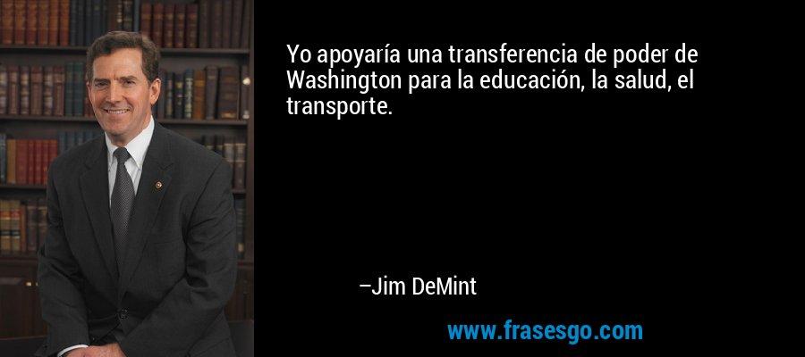 Yo apoyaría una transferencia de poder de Washington para la educación, la salud, el transporte. – Jim DeMint