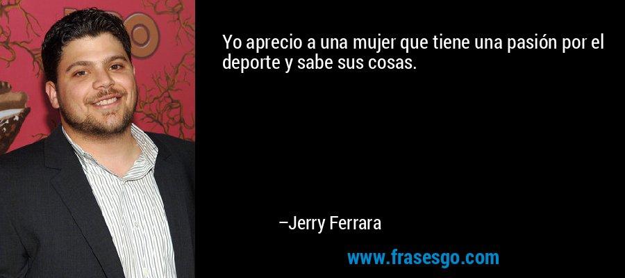 Yo aprecio a una mujer que tiene una pasión por el deporte y sabe sus cosas. – Jerry Ferrara