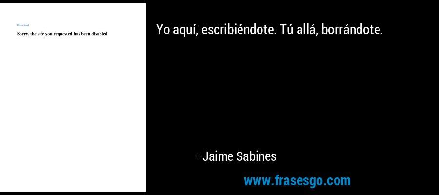 Yo aquí, escribiéndote. Tú allá, borrándote. – Jaime Sabines