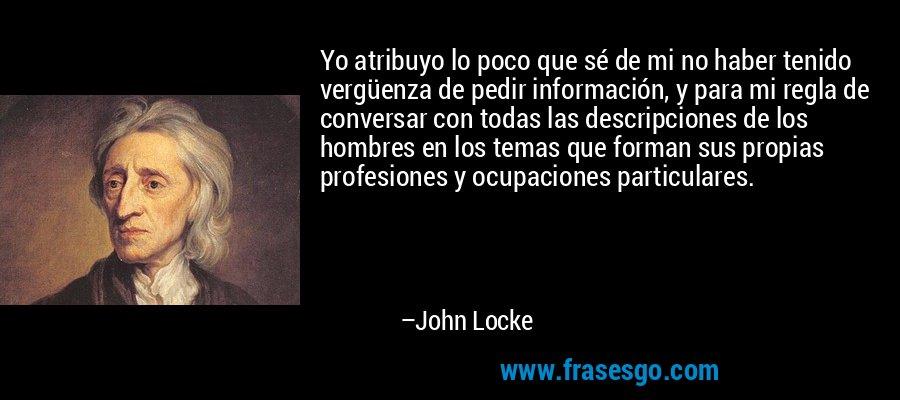 Yo atribuyo lo poco que sé de mi no haber tenido vergüenza de pedir información, y para mi regla de conversar con todas las descripciones de los hombres en los temas que forman sus propias profesiones y ocupaciones particulares. – John Locke