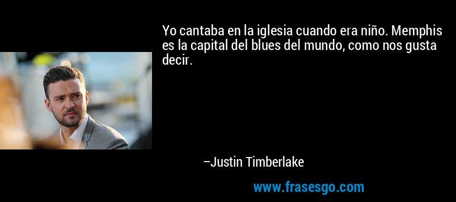 Yo cantaba en la iglesia cuando era niño. Memphis es la capital del blues del mundo, como nos gusta decir. – Justin Timberlake