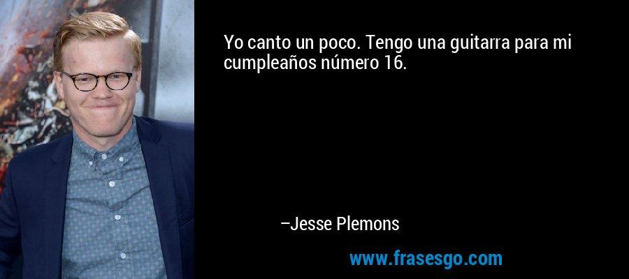 Yo canto un poco. Tengo una guitarra para mi cumpleaños número 16. – Jesse Plemons