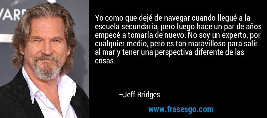 Yo como que dejé de navegar cuando llegué a la escuela secundaria, pero luego hace un par de años empecé a tomarla de nuevo. No soy un experto, por cualquier medio, pero es tan maravilloso para salir al mar y tener una perspectiva diferente de las cosas. – Jeff Bridges