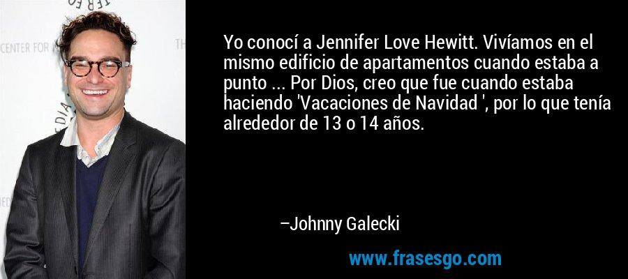 Yo conocí a Jennifer Love Hewitt. Vivíamos en el mismo edificio de apartamentos cuando estaba a punto ... Por Dios, creo que fue cuando estaba haciendo 'Vacaciones de Navidad ', por lo que tenía alrededor de 13 o 14 años. – Johnny Galecki